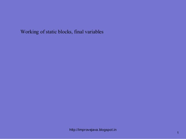Working of static blocks, final variables                        http://improvejava.blogspot.in                           ...