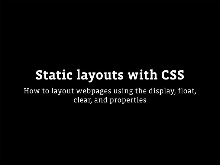Static layouts with CSSHow to layout webpages using the display, float,             clear, and properties