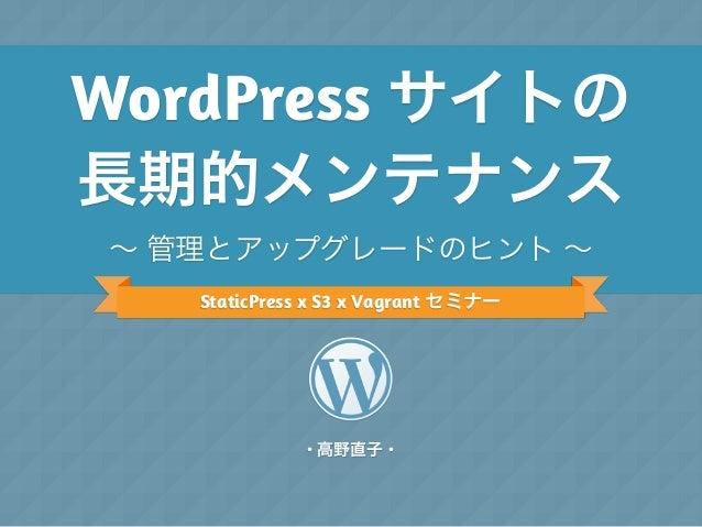 WordPress サイトの 長期的メンテナンス ∼ 管理とアップグレードのヒント ∼ StaticPress x S3 x Vagrant セミナー  ・高野直子・