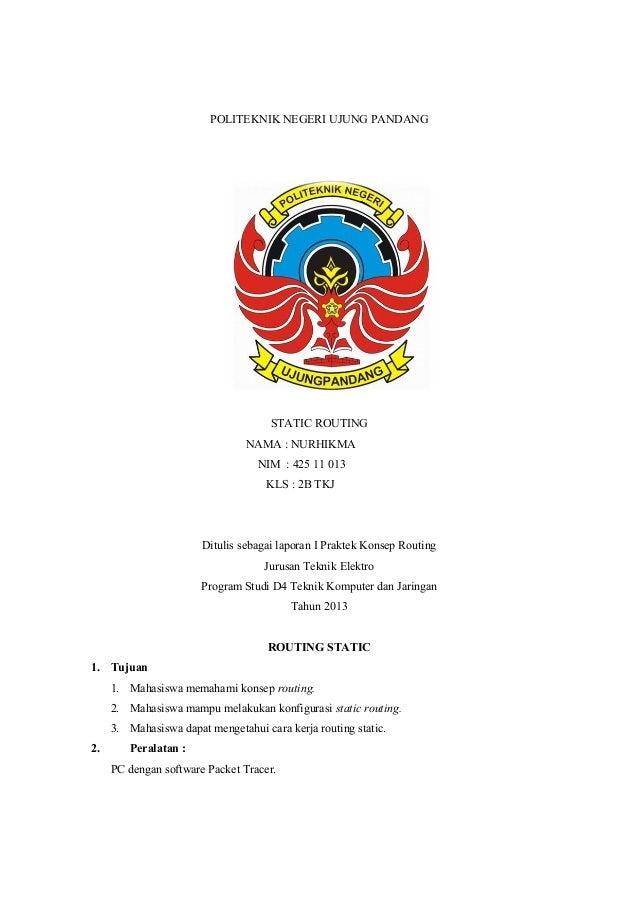 POLITEKNIK NEGERI UJUNG PANDANG  STATIC ROUTING NAMA : NURHIKMA NIM : 425 11 013 KLS : 2B TKJ  Ditulis sebagai laporan I P...
