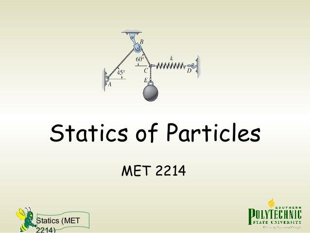 Statics (MET 2214) Statics of Particles MET 2214