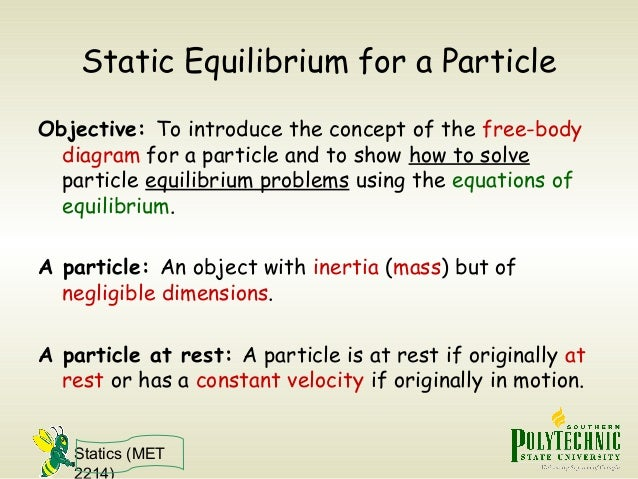 Statics (MET 2214) Static Equilibrium for a Particle Objective: To introduce the concept of the free-body diagram for a pa...
