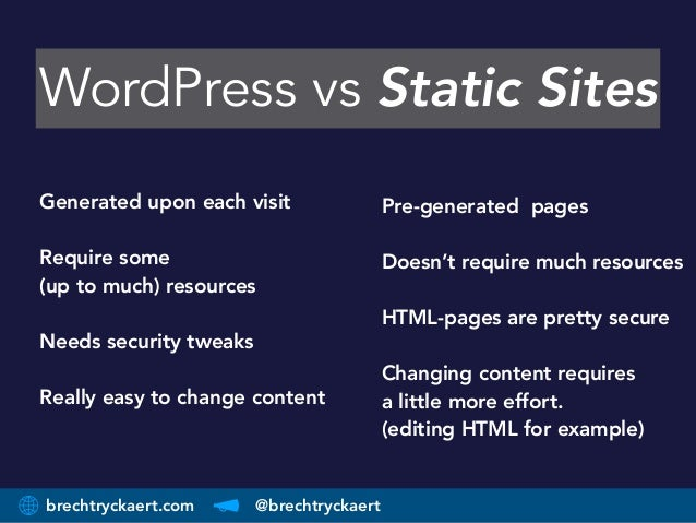 brechtryckaert.com @brechtryckaert WordPress vs Static Sites Pre-generated pages Doesn't require much resources HTML-pages...