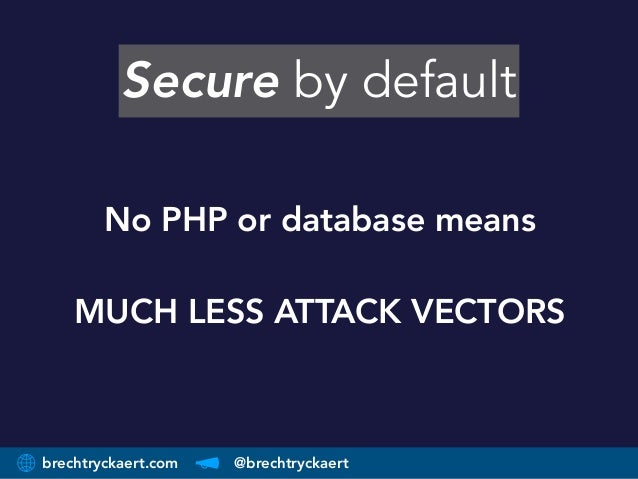 brechtryckaert.com @brechtryckaert Secure by default No PHP or database means  MUCH LESS ATTACK VECTORS