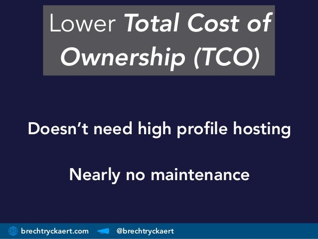 brechtryckaert.com @brechtryckaert Lower Total Cost of Ownership (TCO) Doesn't need high profile hosting Nearly no mainte...