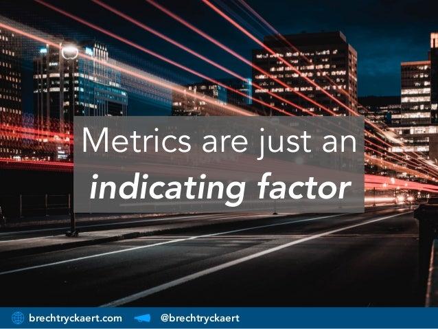brechtryckaert.com @brechtryckaert Metrics are just an indicating factor