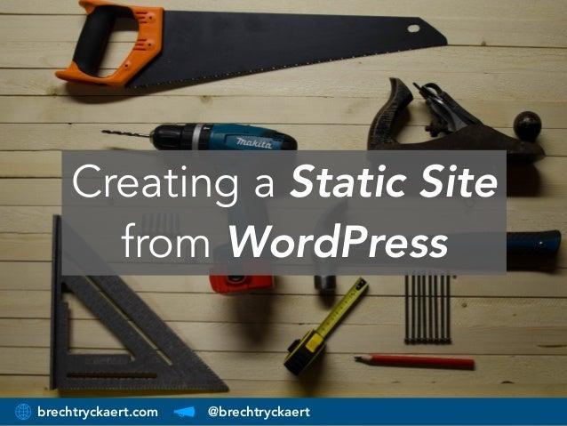 brechtryckaert.com @brechtryckaert Creating a Static Site from WordPress