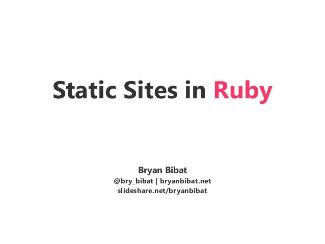 Static Sites in Ruby Bryan Bibat @bry_bibat | bryanbibat.net slideshare.net/bryanbibat