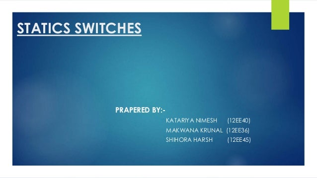 STATICS SWITCHES PRAPERED BY:- KATARIYA NIMESH (12EE40) MAKWANA KRUNAL (12EE36) SHIHORA HARSH (12EE45)