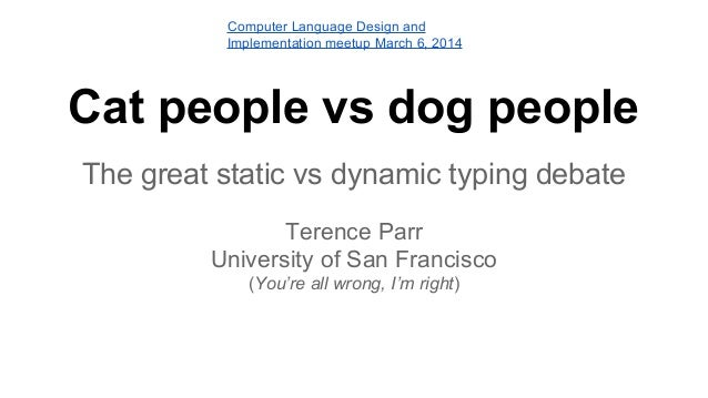 Computer Language Design and Implementation meetup March 6, 2014  Cat people vs dog people The great static vs dynamic typ...