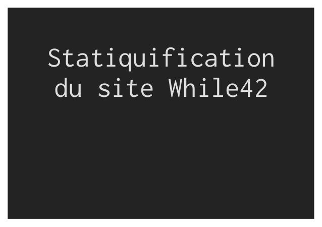 Statiquification du site While42