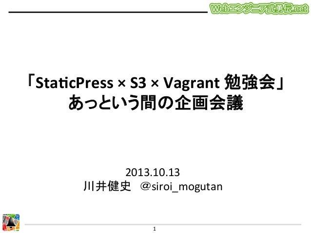 「Sta$cPress  ×  S3  ×  Vagrant  勉強会」   あっという間の企画会議  2013.10.13   川井健史 @siroi_mogutan  1