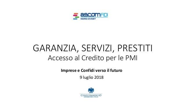 Imprese e Confidi verso il futuro 9 luglio 2018 GARANZIA, SERVIZI, PRESTITI Accesso al Credito per le PMI