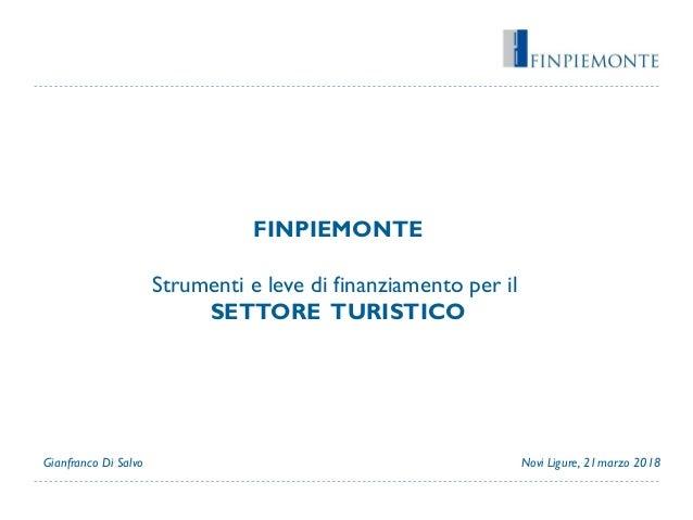FINPIEMONTE Strumenti e leve di finanziamento per il SETTORE TURISTICO Novi Ligure, 21marzo 2018Gianfranco Di Salvo