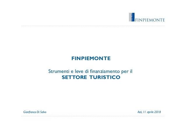 FINPIEMONTE Strumenti e leve di finanziamento per il SETTORE TURISTICO Asti, 11 aprile 2018Gianfranco Di Salvo