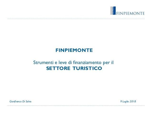 FINPIEMONTE Strumenti e leve di finanziamento per il SETTORE TURISTICO 9 Luglio 2018Gianfranco Di Salvo