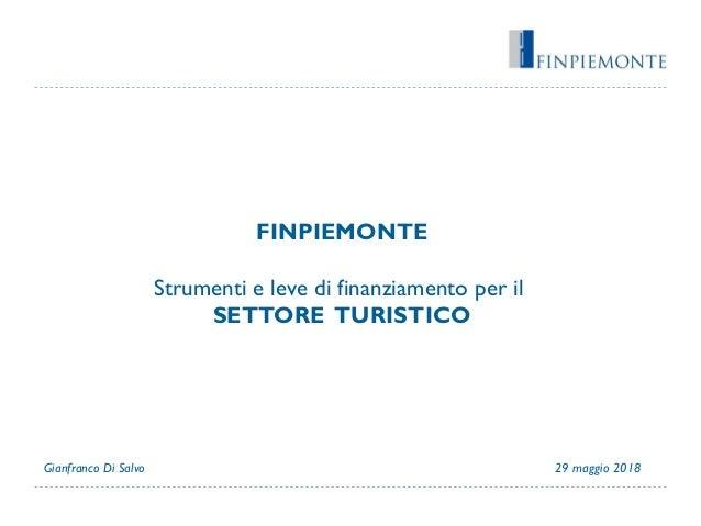 FINPIEMONTE Strumenti e leve di finanziamento per il SETTORE TURISTICO 29 maggio 2018Gianfranco Di Salvo