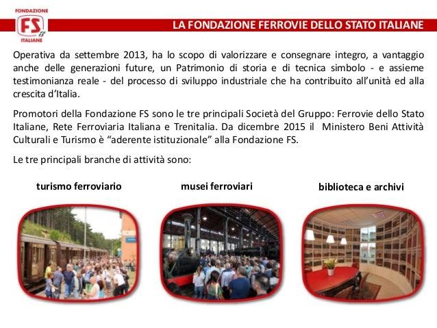 LA FONDAZIONE FERROVIE DELLO STATO ITALIANE Operativa da settembre 2013, ha lo scopo di valorizzare e consegnare integro, ...