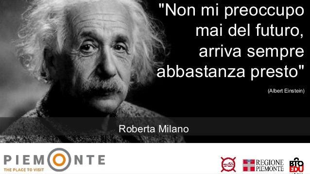 """""""Non mi preoccupo mai del futuro, arriva sempre abbastanza presto"""" (Albert Einstein) Roberta Milano"""