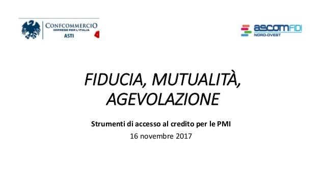 FIDUCIA, MUTUALITÀ, AGEVOLAZIONE Strumenti di accesso al credito per le PMI 16 novembre 2017