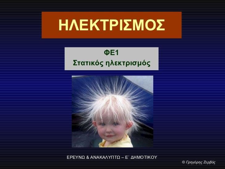 ΗΛΕΚΤΡΙΣΜΟΣ ΦΕ1 Στατικός ηλεκτρισμός ΕΡΕΥΝΩ & ΑΝΑΚΑΛΥΠΤΩ – Ε΄ ΔΗΜΟΤΙΚΟΥ ©  Γρηγόρης Ζερβός