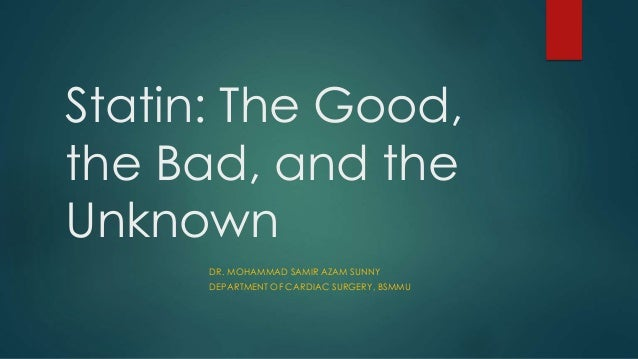 Statin: The Good, the Bad, and the Unknown DR. MOHAMMAD SAMIR AZAM SUNNY DEPARTMENT OF CARDIAC SURGERY, BSMMU