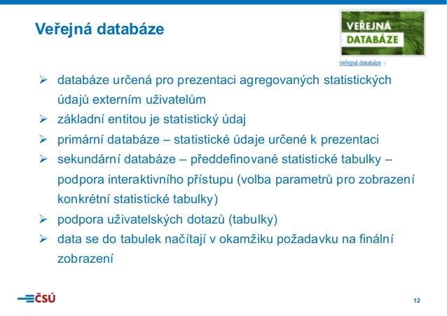 12 Veřejná databáze Ø databáze určená pro prezentaci agregovaných statistických údajů externím uživatelům Ø základní ent...