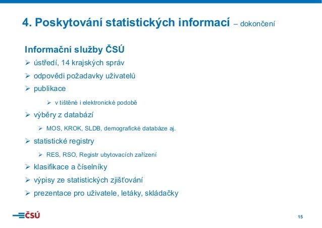 15 4. Poskytování statistických informací – dokončení Informační služby ČSÚ Ø ústředí, 14 krajských správ Ø odpovědi pož...