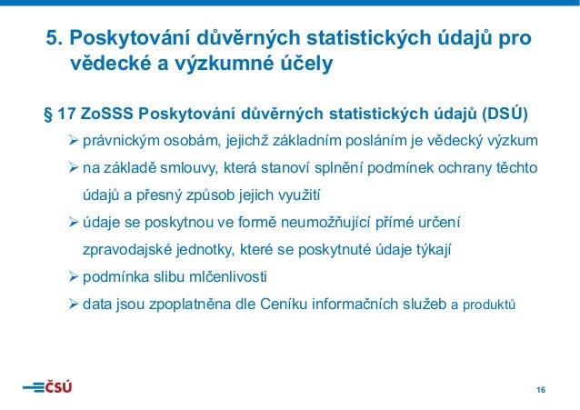 16 § 17 ZoSSS Poskytování důvěrných statistických údajů (DSÚ) Øprávnickým osobám, jejichž základním posláním je vědecký v...