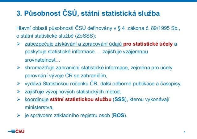 6 Hlavní oblasti působnosti ČSÚ definovány v § 4 zákona č. 89/1995 Sb., o státní statistické službě (ZoSSS): Ø zabezpečuj...