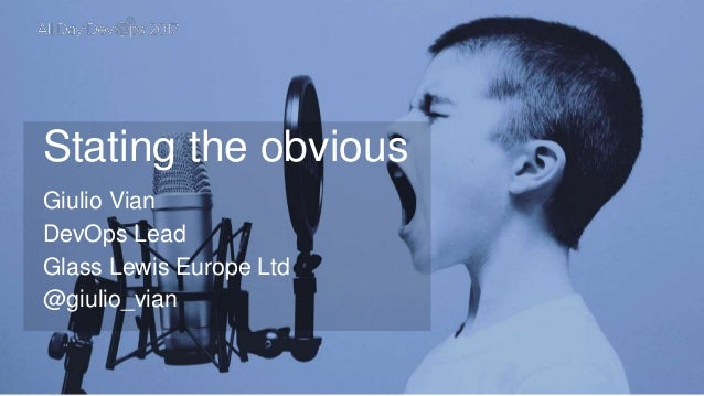 Stating the obvious Giulio Vian DevOps Lead Glass Lewis Europe Ltd @giulio_vian
