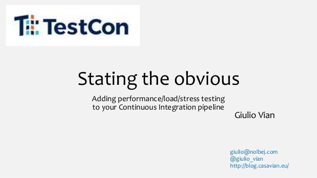 Stating the obvious Adding performance/load/stress testing to your Continuous Integration pipeline Giulio Vian giulio@nolb...