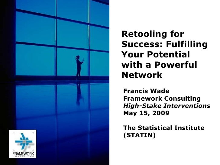 Retooling for Success: Fulfilling Your Potential with a Powerful Network Francis Wade Framework Consulting High-Stake Inte...