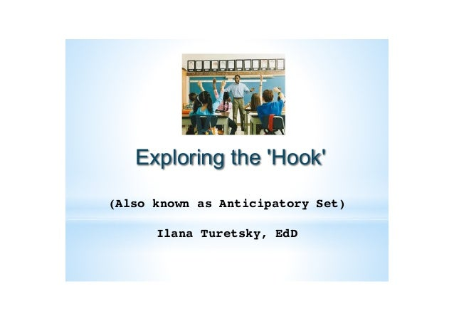 Exploring the 'Hook' (Also known as Anticipatory Set)! ! Ilana Turetsky, EdD!