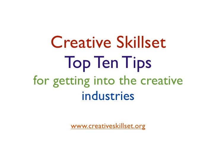 Creative Skillset    Top Ten Tipsfor getting into the creative          industries       www.creativeskillset.org