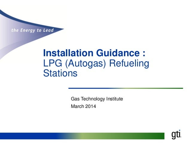 Installation Guidance : LPG (Autogas) Refueling Stations Gas Technology Institute March 2014