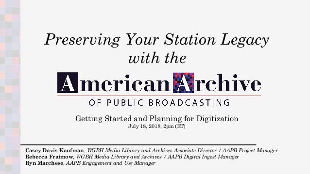 Getting Started and Planning for Digitization July 18, 2018, 2pm (ET) Casey Davis-Kaufman, WGBH Media Library and Archives...