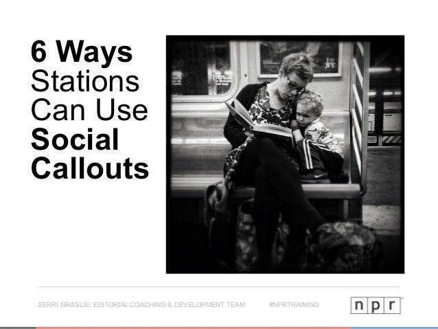SERRI GRASLIE, EDITORIAL COACHING & DEVELOPMENT TEAM #NPRTRAINING 6 Ways Stations Can Use Social Callouts