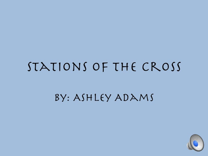 Stations of the Cross   By: Ashley Adams