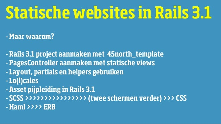 Statische websites in Rails 3.1- Maar waarom?- Rails 3.1 project aanmaken met 45north_template- PagesController aanmaken m...