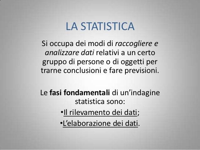 LA STATISTICASi occupa dei modi di raccogliere e  analizzare dati relativi a un certo gruppo di persone o di oggetti pertr...