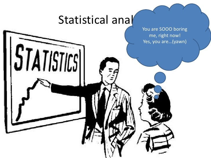 Statistical analysis<br />You are SOOO boring me, right now!<br />Yes, you are…(yawn)<br />