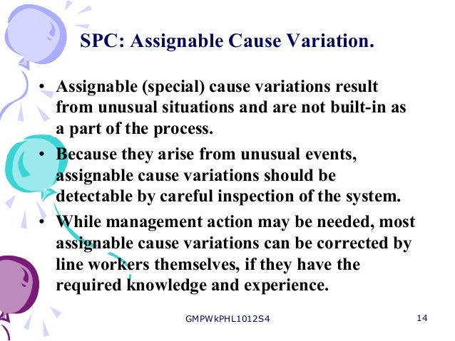 assignable cause Spc is concerned with quality of conformance spc is defined as the application of statistical techniques to control a process spc can be divided into control charting and process capability study control charts provide a means of determining the type of variation (common cause or assignable.