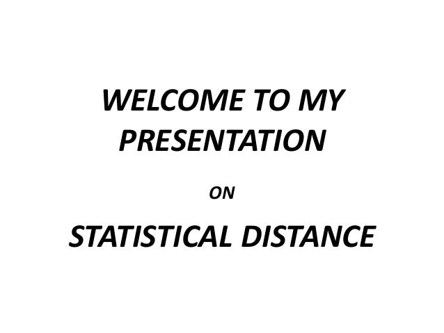 WELCOME TO MY PRESENTATION ON STATISTICAL DISTANCE