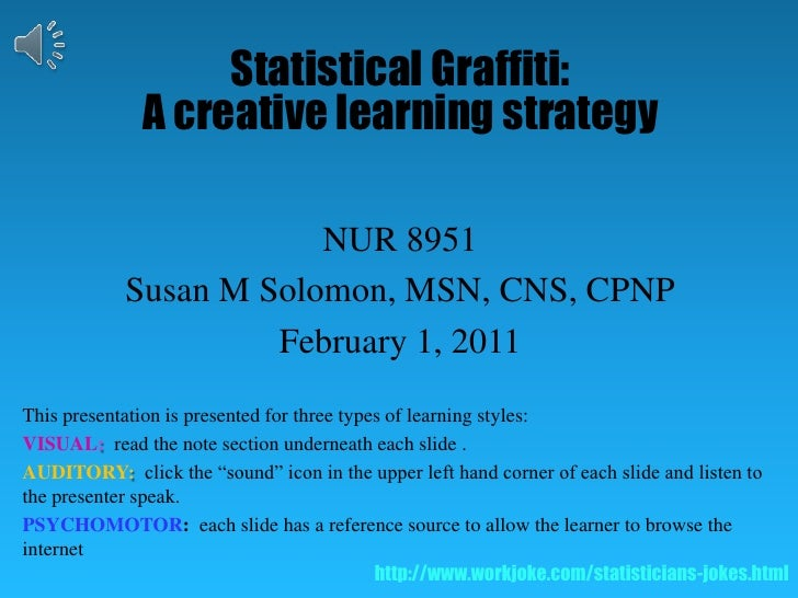 Statistical Graffiti:  <br />A creative learning strategy<br />NUR 8951<br />Susan M Solomon, MSN, CNS, CPNP<br />February...