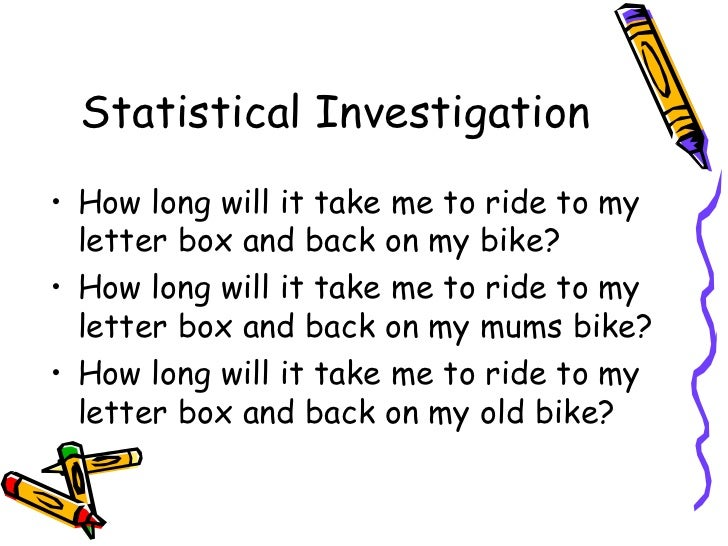 Statistical Investigation• How long will it take me to ride to my  letter box and back on my bike?• How long will it take ...