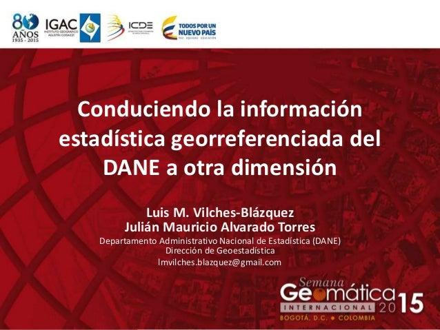 Conduciendo la información estadística georreferenciada del DANE a otra dimensión Luis M. Vilches-Blázquez Julián Mauricio...