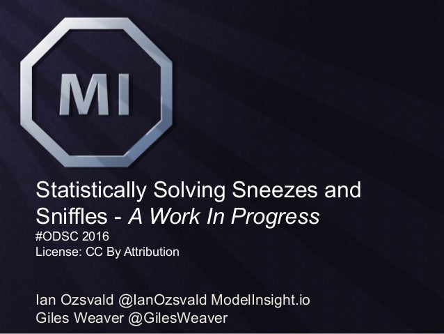 Statistically Solving Sneezes and Sniffles - A Work In Progress #ODSC 2016 License: CC By Attribution Ian Ozsvald @IanOzsv...