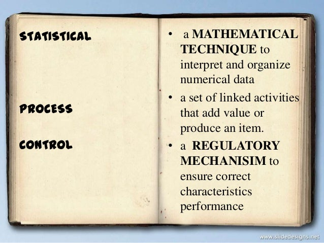 STATISTICAL  PROCESS  CONTROL  • a MATHEMATICAL TECHNIQUE to interpret and organize numerical data • a set of linked activ...
