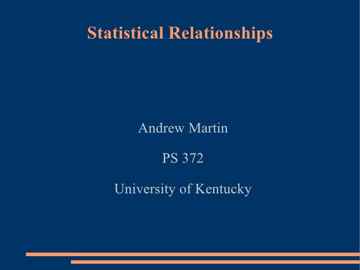 Statistical Relationships Andrew Martin PS 372 University of Kentucky